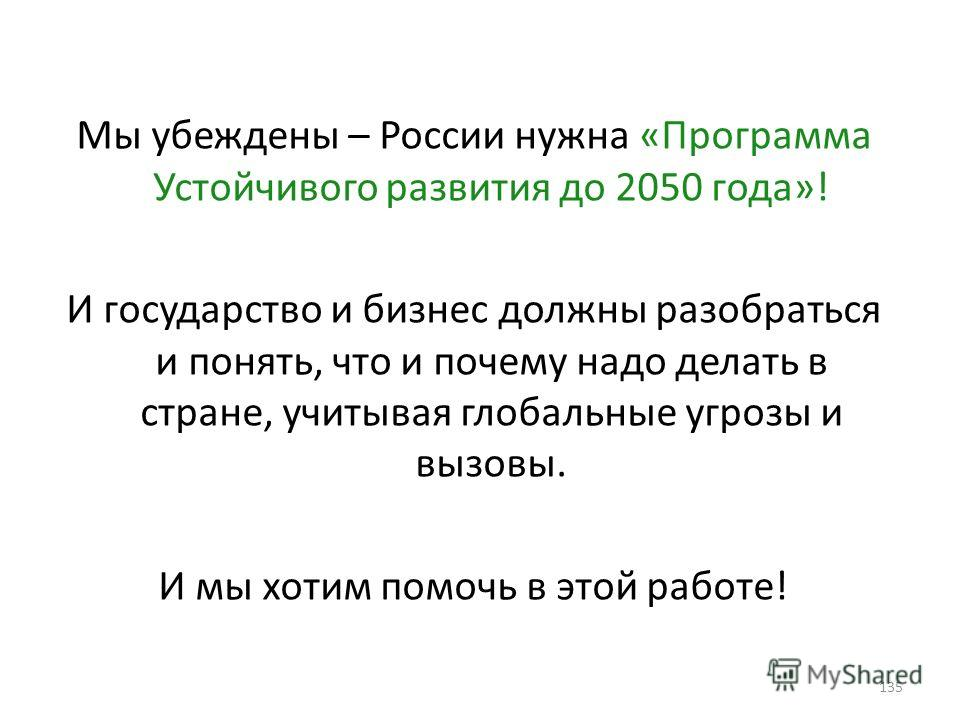 Мы убеждены – России нужна «Программа Устойчивого развития до 2050 года»! И государство и бизнес должны разобраться и понять, что и почему надо делать в стране, учитывая глобальные угрозы и вызовы. И мы хотим помочь в этой работе! 135