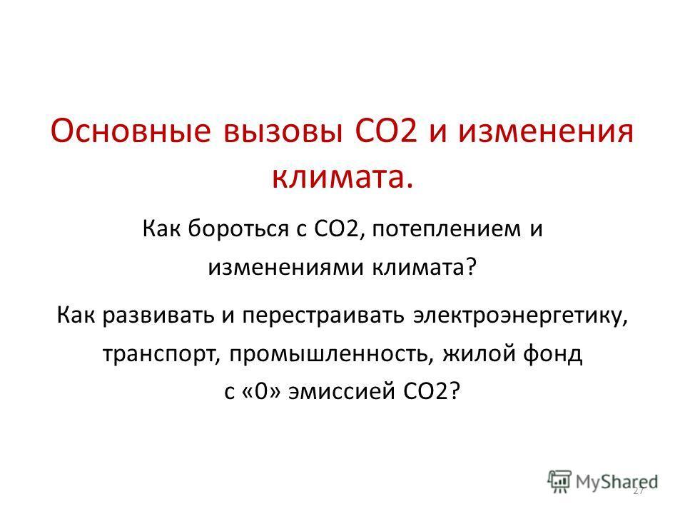 Основные вызовы СО2 и изменения климата. Как бороться с СО2, потеплением и изменениями климата? 27 Как развивать и перестраивать электроэнергетику, транспорт, промышленность, жилой фонд с «0» эмиссией СО2?
