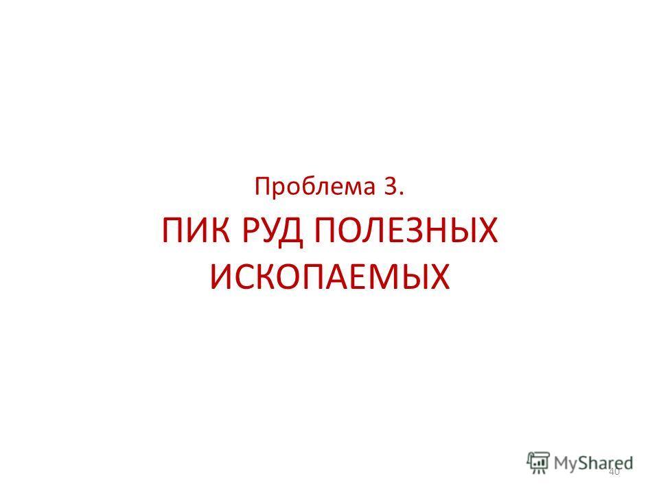 40 ПИК РУД ПОЛЕЗНЫХ ИСКОПАЕМЫХ Проблема 3.
