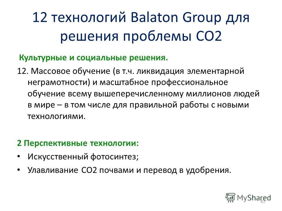12 технологий Balaton Group для решения проблемы СО2 Культурные и социальные решения. 12. Массовое обучение (в т.ч. ликвидация элементарной неграмотности) и масштабное профессиональное обучение всему вышеперечисленному миллионов людей в мире – в том