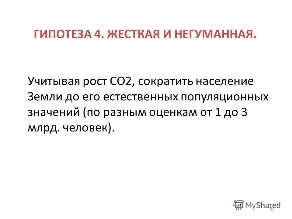 ГИПОТЕЗА 4. ЖЕСТКАЯ И НЕГУМАННАЯ. Учитывая рост СО2, сократить население Земли до его естественных популяционных значений (по разным оценкам от 1 до 3 млрд. человек). 89