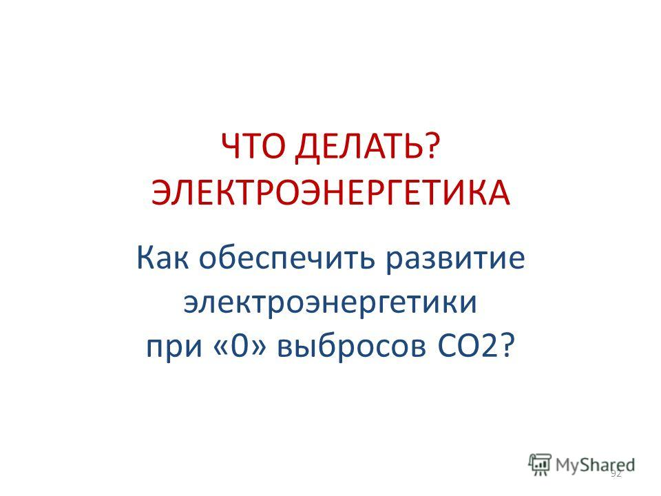 Как обеспечить развитие электроэнергетики при «0» выбросов СО2? 92 ЧТО ДЕЛАТЬ? ЭЛЕКТРОЭНЕРГЕТИКА