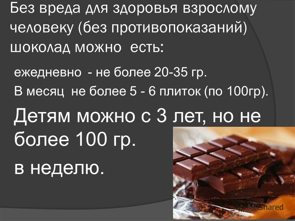Без вреда для здоровья взрослому человеку (без противопоказаний) шоколад можно есть: ежедневно - не более 20-35 гр. В месяц не более 5 - 6 плиток (по 100гр). Детям можно с 3 лет, но не более 100 гр. в неделю.