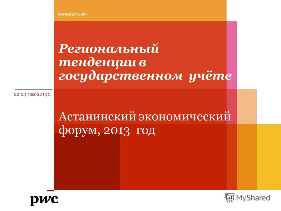Региональный тенденции в государственном учёте Астанинский экономический форум, 2013 год 22-24 мая 2013 г. www.pwc.com
