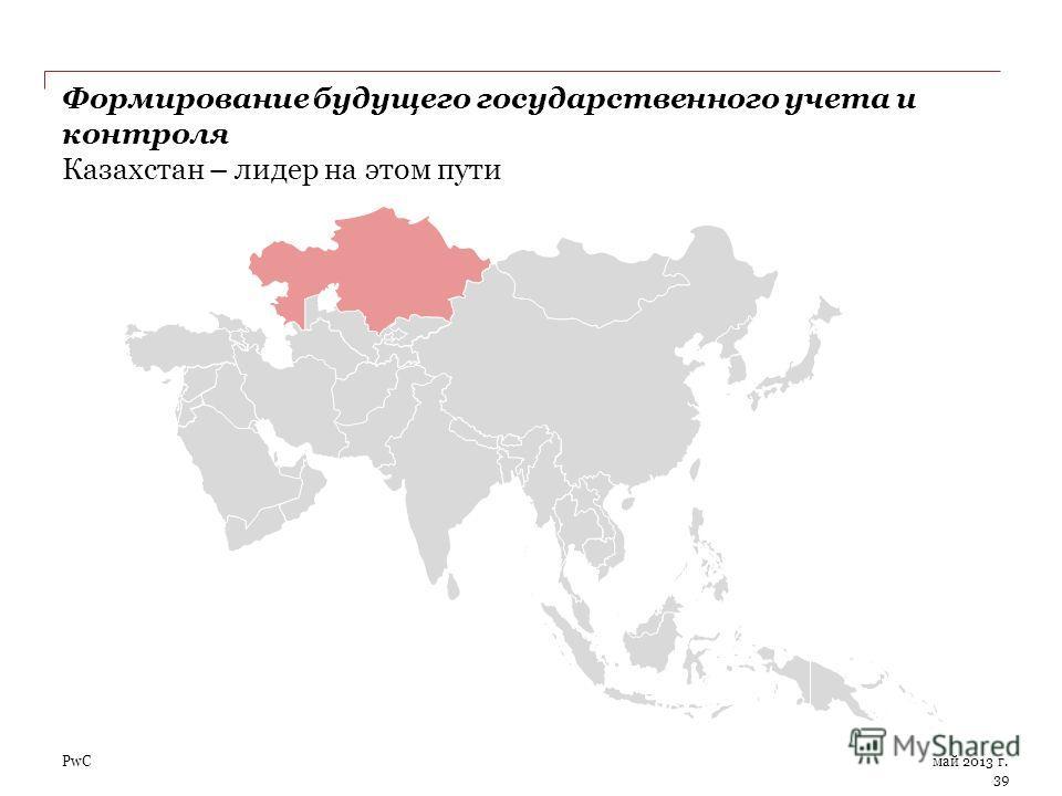 PwC Формирование будущего государственного учета и контроля Казахстан – лидер на этом пути май 2013 г. 39
