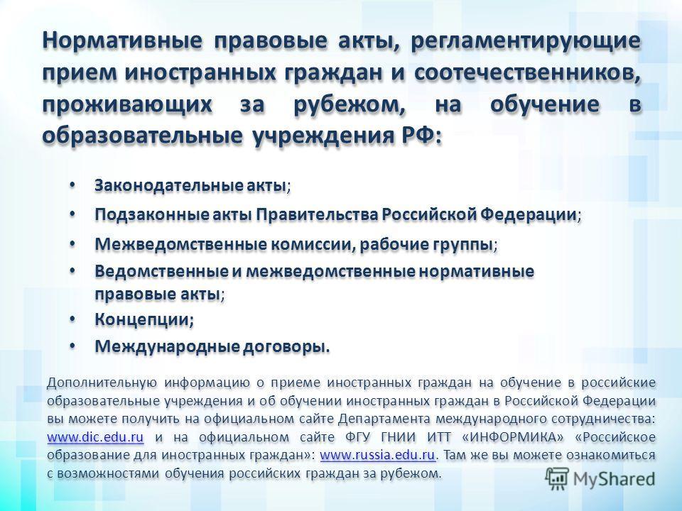 Нормативные правовые акты, регламентирующие прием иностранных граждан и соотечественников, проживающих за рубежом, на обучение в образовательные учреждения РФ: Дополнительную информацию о приеме иностранных граждан на обучение в российские образовате