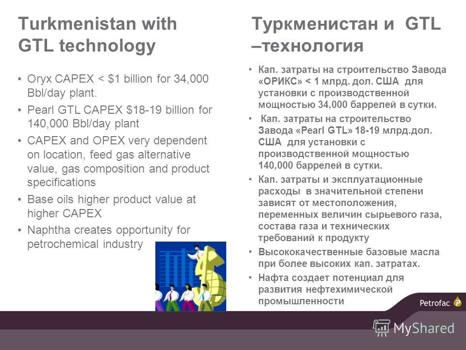 Turkmenistan with GTL technology Oryx CAPEX < $1 billion for 34,000 Bbl/day plant. Pearl GTL CAPEX $18-19 billion for 140,000 Bbl/day plant CAPEX and OPEX very dependent on location, feed gas alternative value, gas composition and product specificati