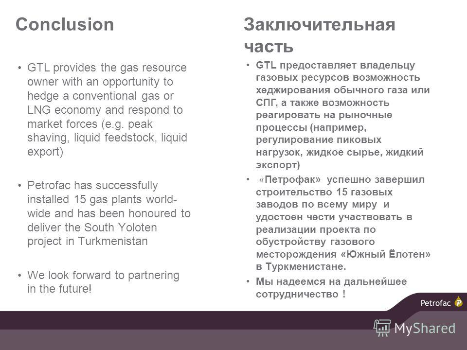 Conclusion GTL provides the gas resource owner with an opportunity to hedge a conventional gas or LNG economy and respond to market forces (e.g. peak shaving, liquid feedstock, liquid export) Petrofac has successfully installed 15 gas plants world- w