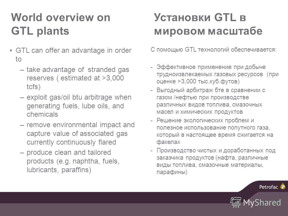 World overview on GTL plants GTL can offer an advantage in order to –take advantage of stranded gas reserves ( estimated at >3,000 tcfs) –exploit gas/oil btu arbitrage when generating fuels, lube oils, and chemicals –remove environmental impact and c