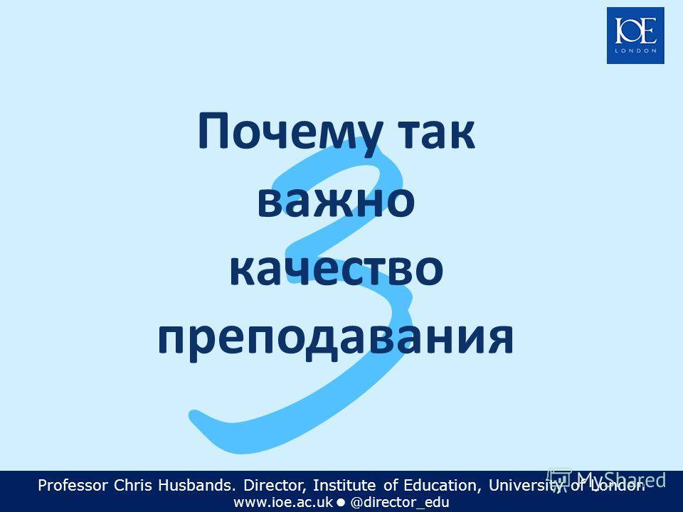 Professor Chris Husbands. Director, Institute of Education, University of London www.ioe.ac.uk @director_edu 14 3 Почему так важно качество преподавания