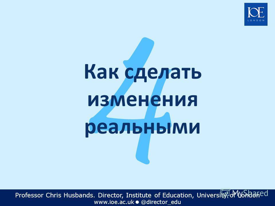 Professor Chris Husbands. Director, Institute of Education, University of London www.ioe.ac.uk @director_edu 4 Как сделать изменения реальными