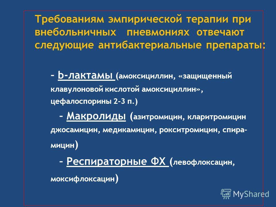 Требованиям эмпирической терапии при внебольничных пневмониях отвечают следующие антибактериальные препараты: – b-лактамы ( амоксициллин, «защищенный клавулоновой кислотой амоксициллин», цефалоспорины 2-3 п.) – Макролиды ( азитромицин, кларитромицин