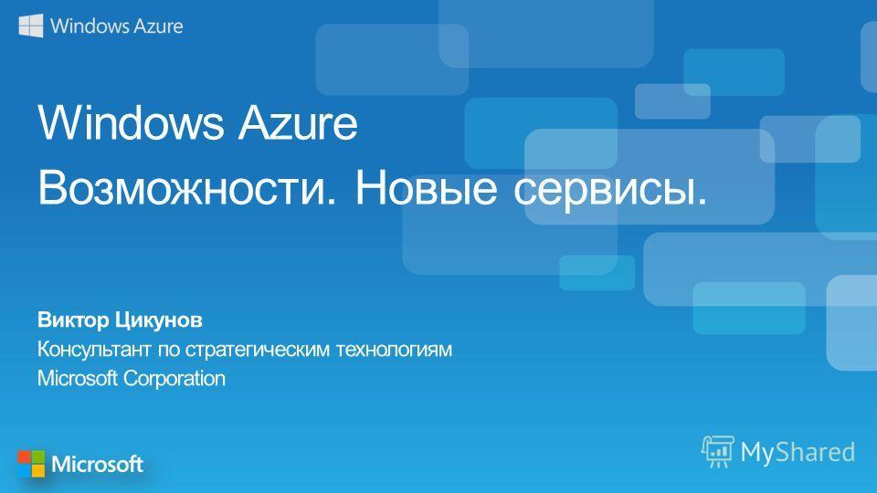 Windows Azure Возможности. Новые сервисы. Виктор Цикунов Консультант по стратегическим технологиям Microsoft Corporation