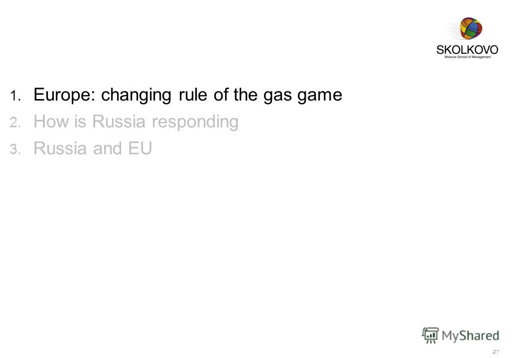 1. Europe: changing rule of the gas game 2. How is Russia responding 3. Russia and EU 27