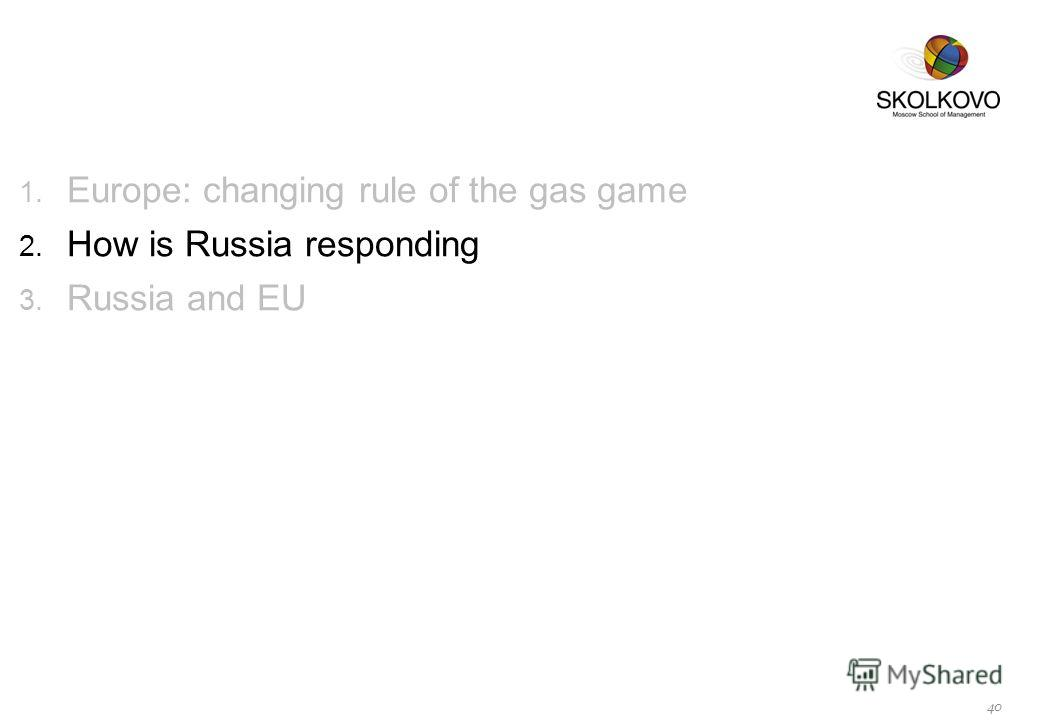 1. Europe: changing rule of the gas game 2. How is Russia responding 3. Russia and EU 40