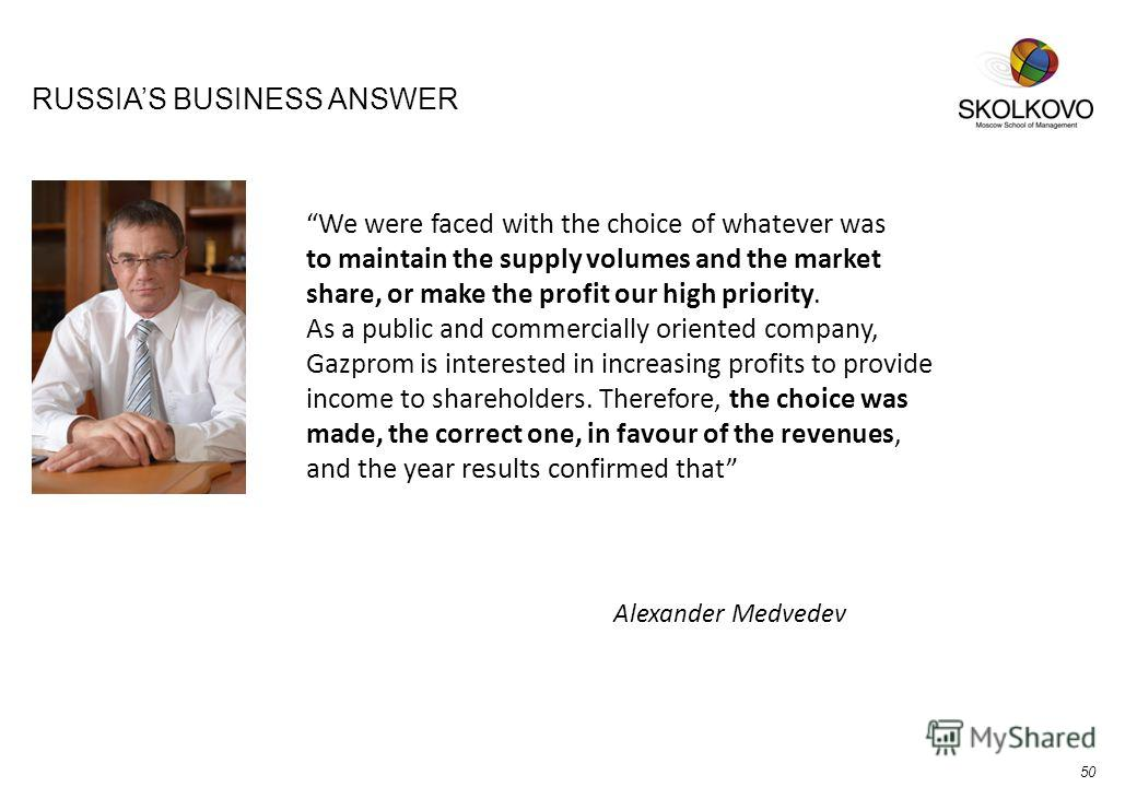 RUSSIAS BUSINESS ANSWER Alexander Medvedev We were faced with the choice of whatever was to maintain the supply volumes and the market share, or make the profit our high priority. As a public and commercially oriented company, Gazprom is interested i