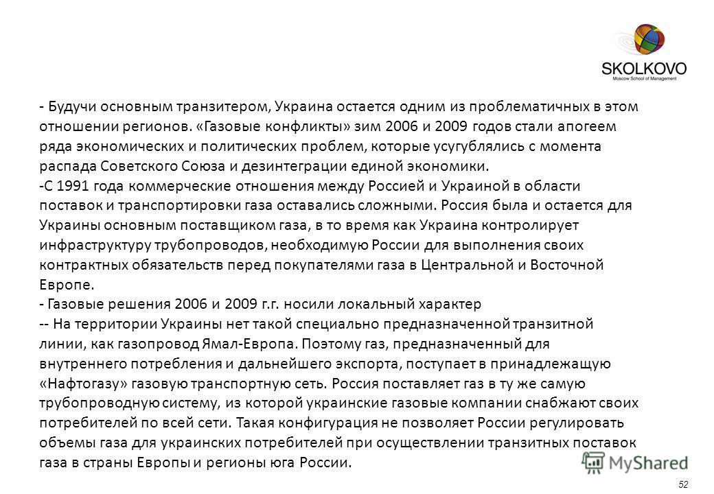 52 - Будучи основным транзитером, Украина остается одним из проблематичных в этом отношении регионов. «Газовые конфликты» зим 2006 и 2009 годов стали апогеем ряда экономических и политических проблем, которые усугублялись с момента распада Советского