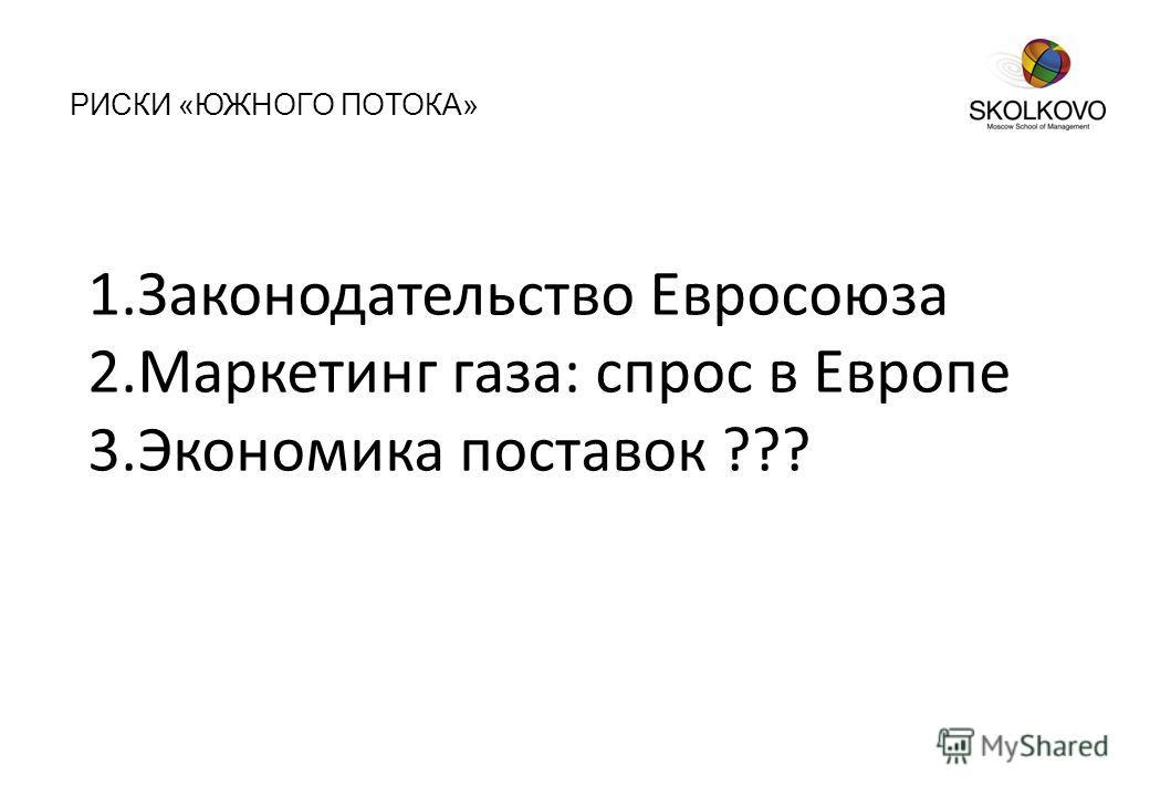 РИСКИ «ЮЖНОГО ПОТОКА» 1.Законодательство Евросоюза 2.Маркетинг газа: спрос в Европе 3.Экономика поставок ???