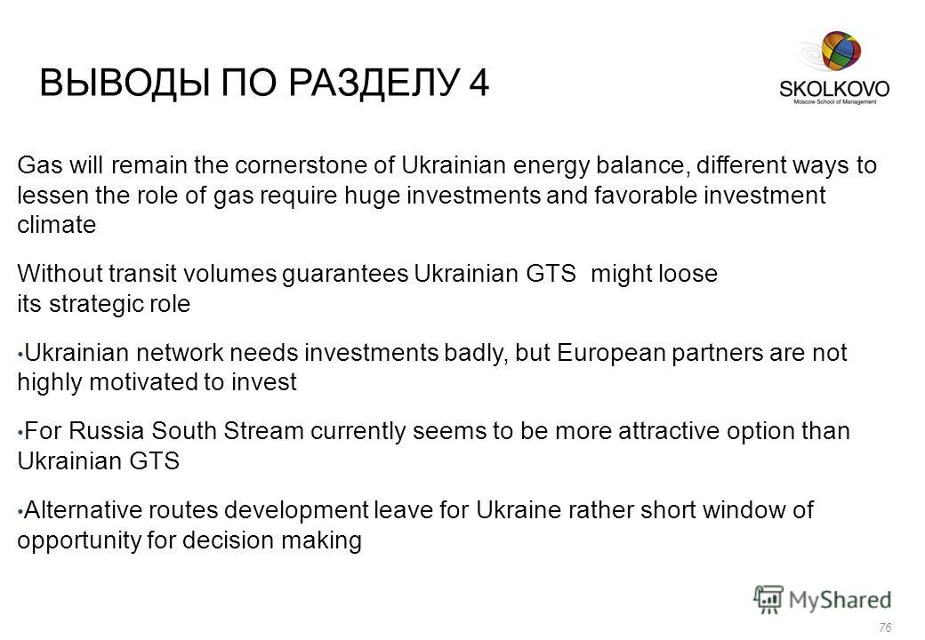 ВЫВОДЫ ПО РАЗДЕЛУ 4 Gas will remain the cornerstone of Ukrainian energy balance, different ways to lessen the role of gas require huge investments and favorable investment climate Without transit volumes guarantees Ukrainian GTS might loose its strat