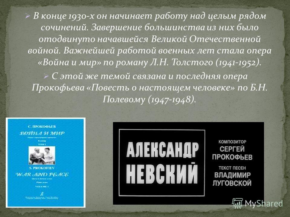 В конце 1930-х он начинает работу над целым рядом сочинений. Завершение большинства из них было отодвинуто начавшейся Великой Отечественной войной. Важнейшей работой военных лет стала опера «Война и мир» по роману Л.Н. Толстого (1941-1952). С этой же