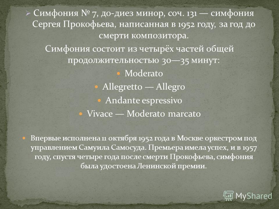 Симфония 7, до-диез минор, соч. 131 симфония Сергея Прокофьева, написанная в 1952 году, за год до смерти композитора. Симфония состоит из четырёх частей общей продолжительностью 3035 минут: Moderato Allegretto Allegro Andante espressivo Vivace Modera