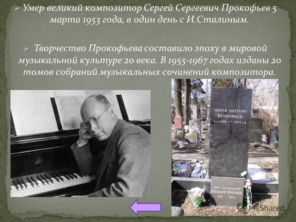 Умер великий композитор Сергей Сергеевич Прокофьев 5 марта 1953 года, в один день с И.Сталиным. Творчество Прокофьева составило эпоху в мировой музыкальной культуре 20 века. В 1955-1967 годах изданы 20 томов собраний музыкальных сочинений композитора