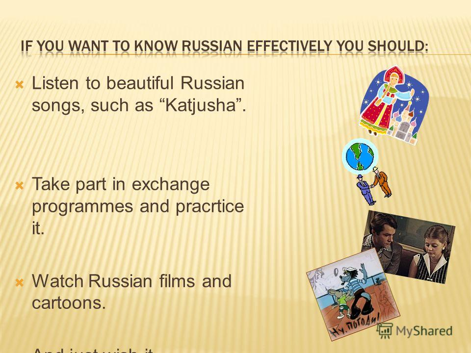Listen to beautiful Russian songs, such as Katjusha. Take part in exchange programmes and pracrtice it. Watch Russian films and cartoons. And just wish it……………