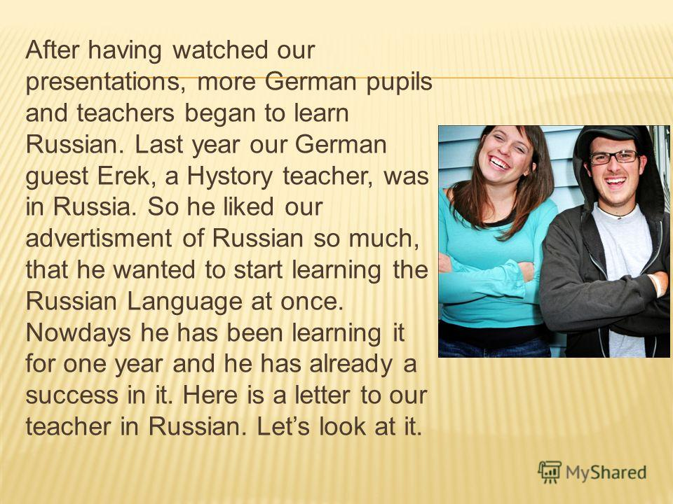 After having watched our presentations, more German pupils and teachers began to learn Russian. Last year our German guest Erek, a Hystory teacher, was in Russia. So he liked our advertisment of Russian so much, that he wanted to start learning the R