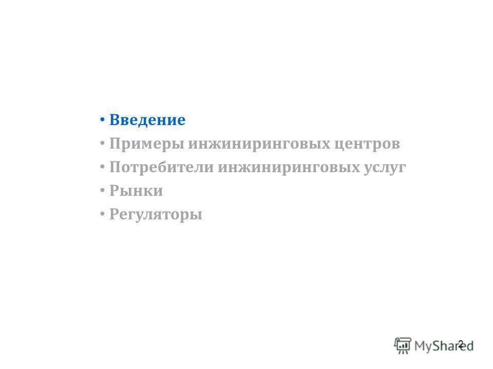 Введение Примеры инжиниринговых центров Потребители инжиниринговых услуг Рынки Регуляторы 2