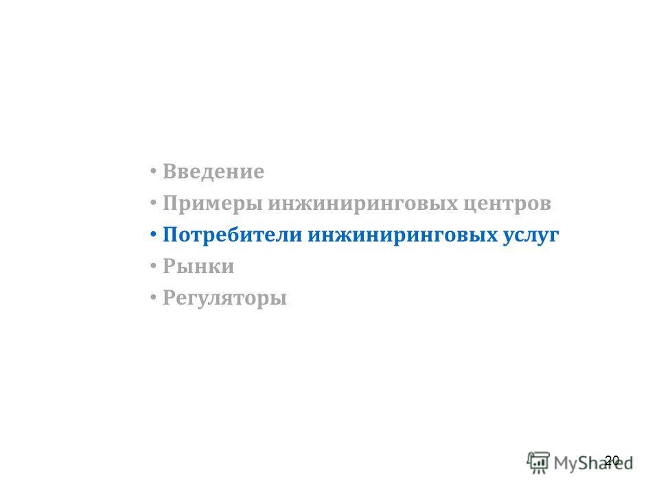 Введение Примеры инжиниринговых центров Потребители инжиниринговых услуг Рынки Регуляторы 20