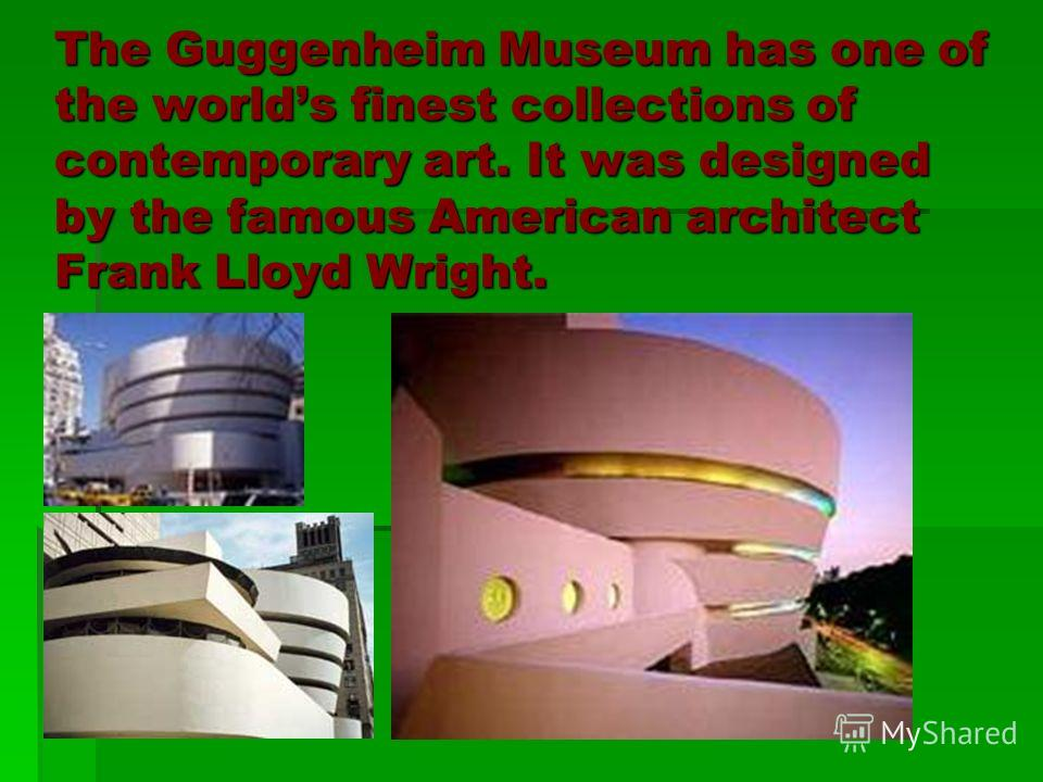 The Guggenheim Museum has one of the worlds finest collections of contemporary art. It was designed by the famous American architect Frank Lloyd Wright.