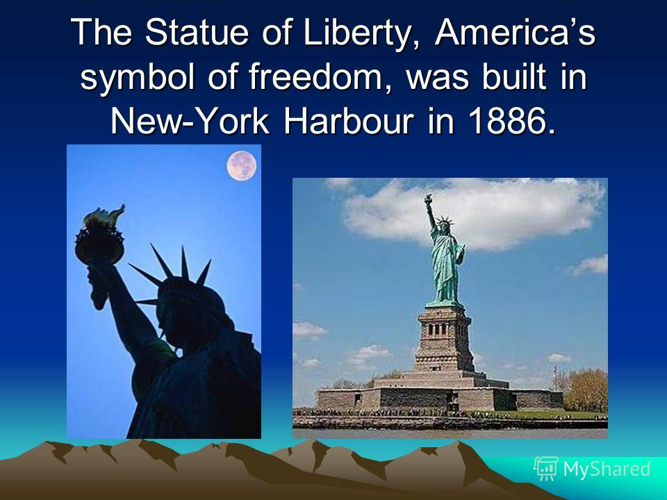 The Statue of Liberty, Americas symbol of freedom, was built in New-York Harbour in 1886.