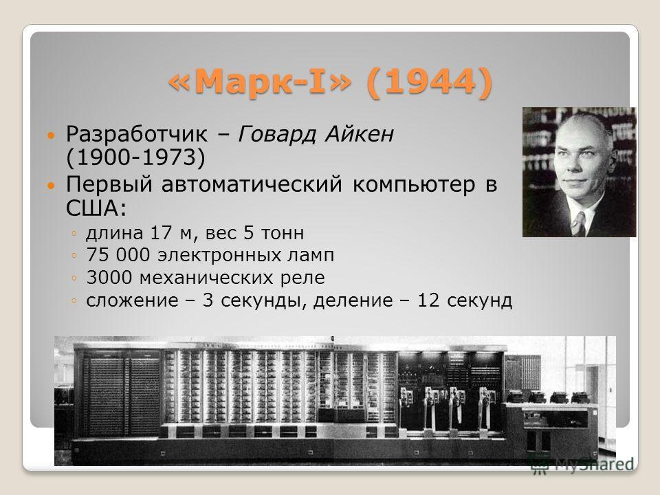 «Марк-I» (1944) Разработчик – Говард Айкен (1900-1973) Первый автоматический компьютер в США: длина 17 м, вес 5 тонн 75 000 электронных ламп 3000 механических реле сложение – 3 секунды, деление – 12 секунд