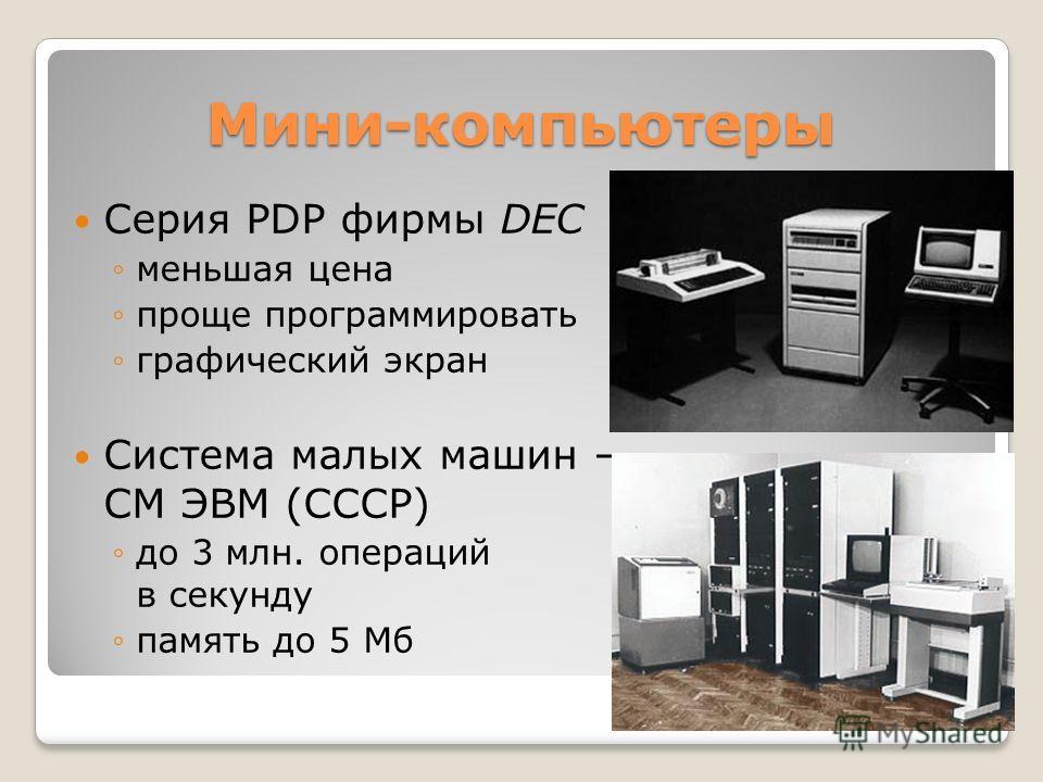 Мини-компьютеры Серия PDP фирмы DEC меньшая цена проще программировать графический экран Система малых машин – СМ ЭВМ (СССР) до 3 млн. операций в секунду память до 5 Мб
