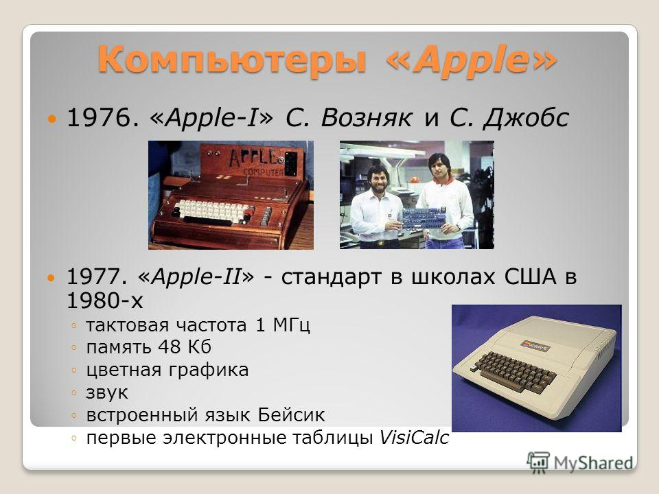 Компьютеры «Apple» 1976. «Apple-I» С. Возняк и С. Джобс 1977. «Apple-II» - стандарт в школах США в 1980-х тактовая частота 1 МГц память 48 Кб цветная графика звук встроенный язык Бейсик первые электронные таблицы VisiCalc