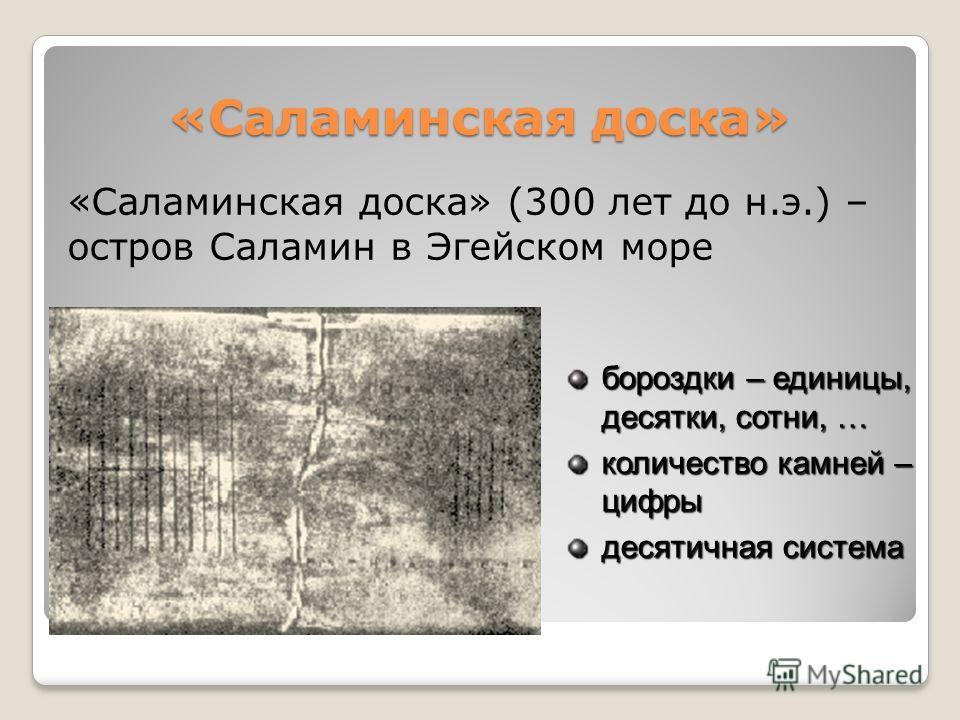 «Саламинская доска» «Саламинская доска» (300 лет до н.э.) – остров Саламин в Эгейском море бороздки – единицы, десятки, сотни, … количество камней – цифры десятичная система