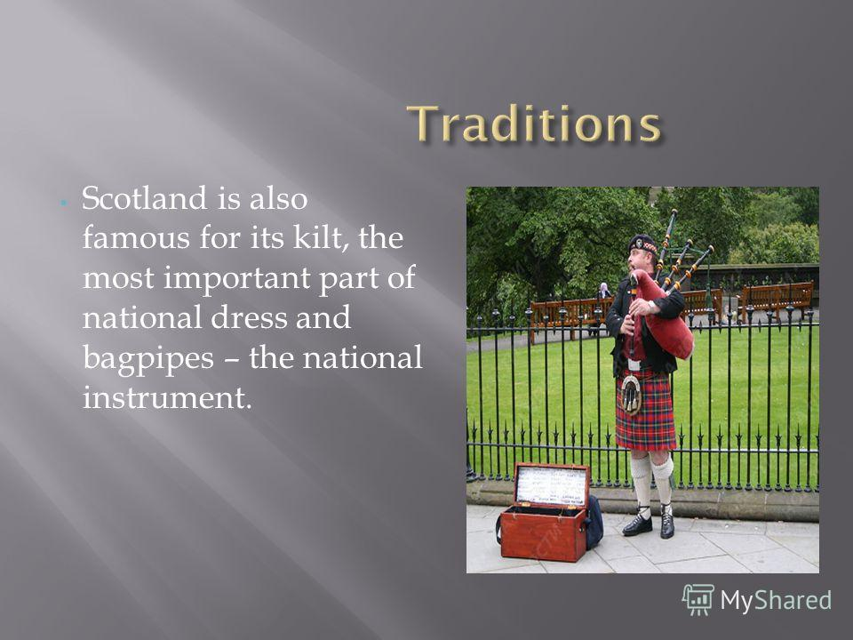 Scotland is also famous for its kilt, the most important part of national dress and bagpipes – the national instrument.