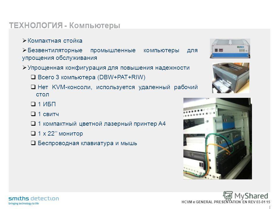 HCVM e GENERAL PRESENTATION EN REV 03-01 15 | ТЕХНОЛОГИЯ - Компьютеры Компактная стойка Безвентиляторные промышленные компьютеры для упрощения обслуживания Упрощенная конфигурация для повышения надежности Всего 3 компьютера (DBW+PAT+RIW) Нет KVM-конс