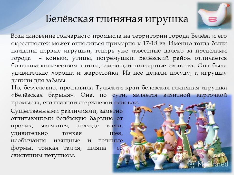 Возникновение гончарного промысла на территории города Белёва и его окрестностей может относиться примерно к 17-18 вв. Именно тогда были найдены первые игрушки, теперь уже известные далеко за пределами города – коньки, утицы, погремушки. Белёвский ра