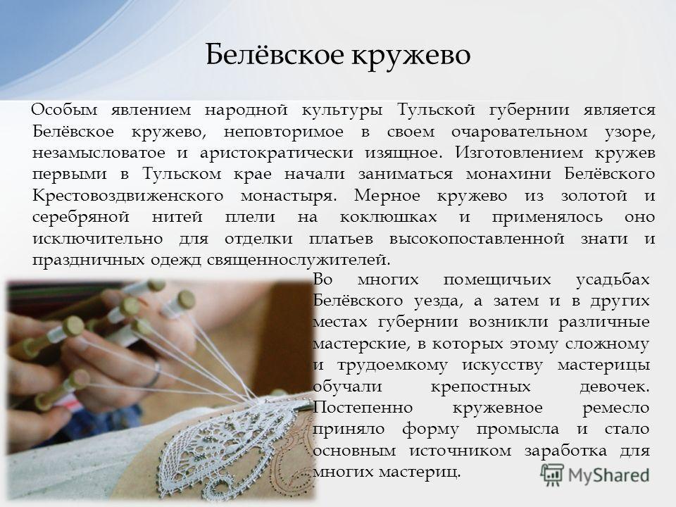 Особым явлением народной культуры Тульской губернии является Белёвское кружево, неповторимое в своем очаровательном узоре, незамысловатое и аристократически изящное. Изготовлением кружев первыми в Тульском крае начали заниматься монахини Белёвского К