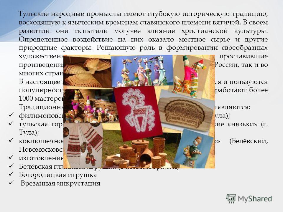 Тульские народные промыслы имеют глубокую историческую традицию, восходящую к языческим временам славянского племени вятичей. В своем развитии они испытали могучее влияние христианской культуры. Определенное воздействие на них оказало местное сырье и