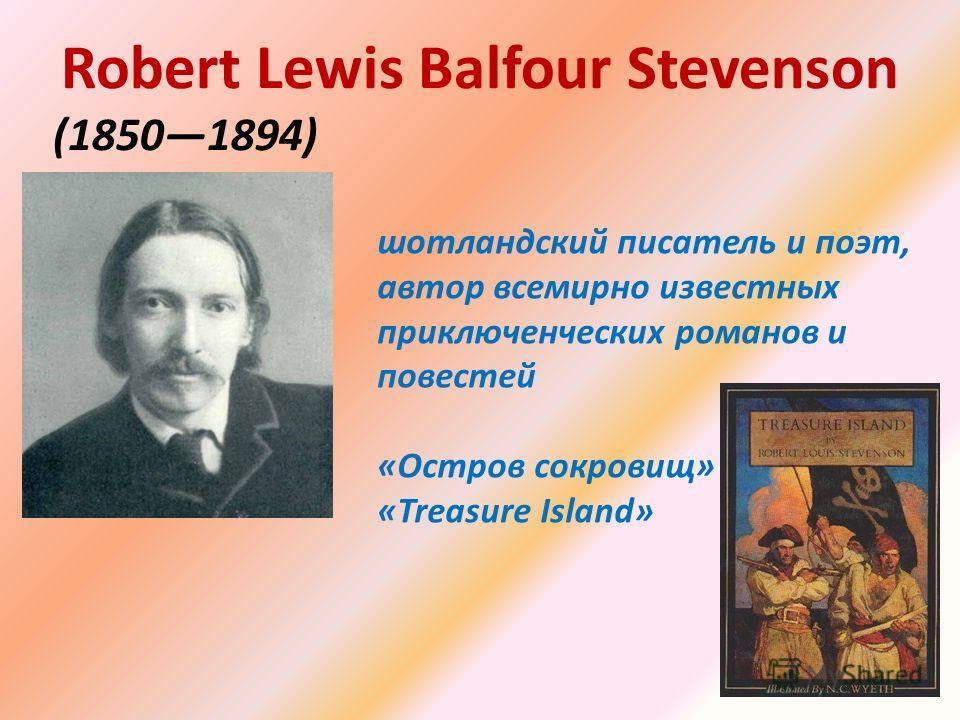 шотландский писатель и поэт, автор всемирно известных приключенческих романов и повестей «Остров сокровищ» «Treasure Island» Robert Lewis Balfour Stevenson (18501894)