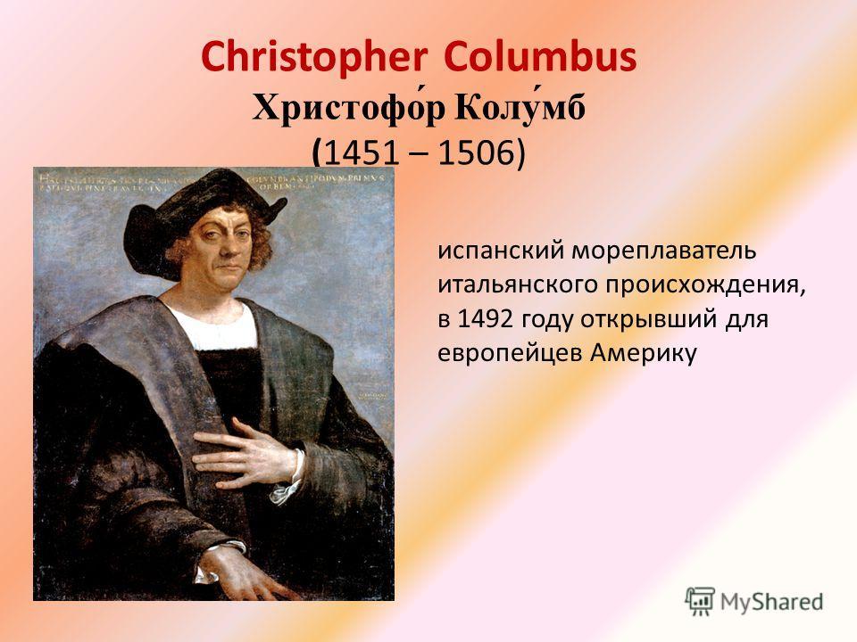 Christopher Columbus Христофо́р Колу́мб (1451 – 1506) испанский мореплаватель итальянского происхождения, в 1492 году открывший для европейцев Америку