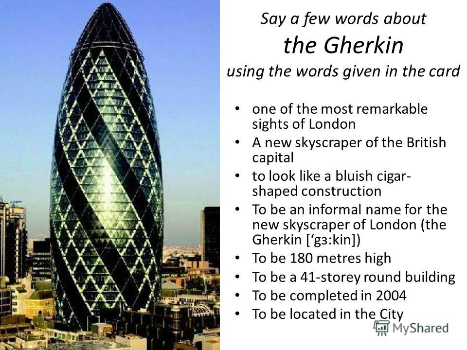 Say a few words about the Gherkin using the words given in the card one of the most remarkable sights of London A new skyscraper of the British capital to look like a bluish cigar- shaped construction To be an informal name for the new skyscraper of