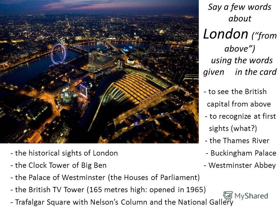 Say a few words about London (from above) using the words given in the card - to see the British capital from above - to recognize at first sights (what?) - the Thames River - the historical sights of London - Buckingham Palace - the Clock Tower of B