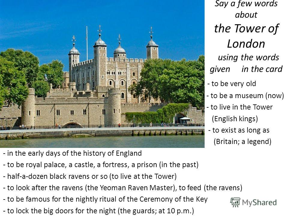 Say a few words about the Tower of London using the words given in the card - to be very old - to be a museum (now) - to live in the Tower (English kings) - to exist as long as (Britain; a legend) - in the early days of the history of England - to be