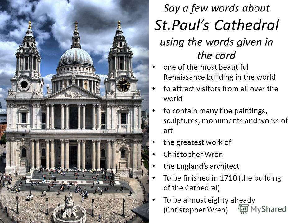 one of the most beautiful Renaissance building in the world to attract visitors from all over the world to contain many fine paintings, sculptures, monuments and works of art the greatest work of Christopher Wren the Englands architect To be finished