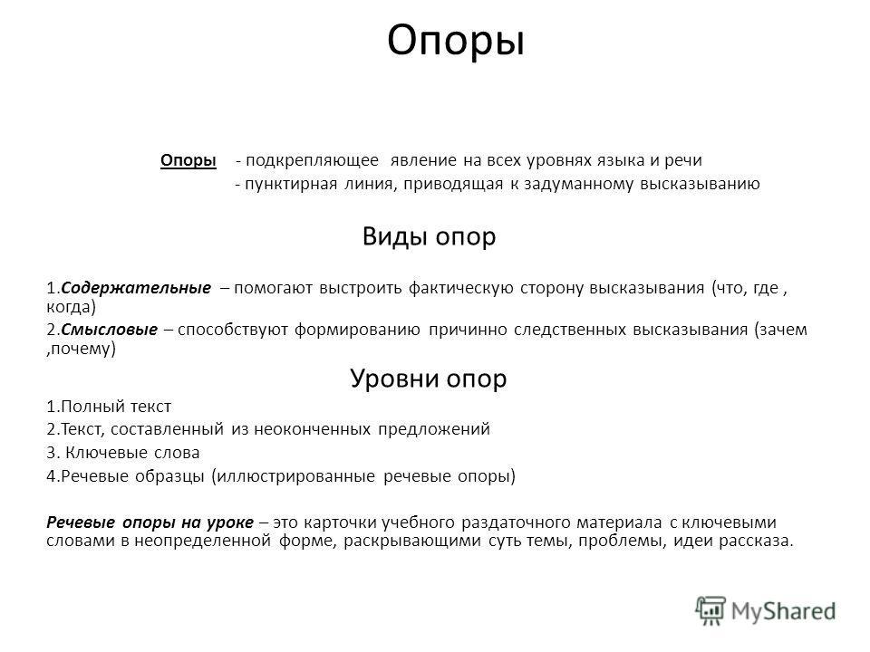 Опоры Опоры - подкрепляющее явление на всех уровнях языка и речи - пунктирная линия, приводящая к задуманному высказыванию Виды опор 1.Содержательные – помогают выстроить фактическую сторону высказывания (что, где, когда) 2.Смысловые – способствуют ф