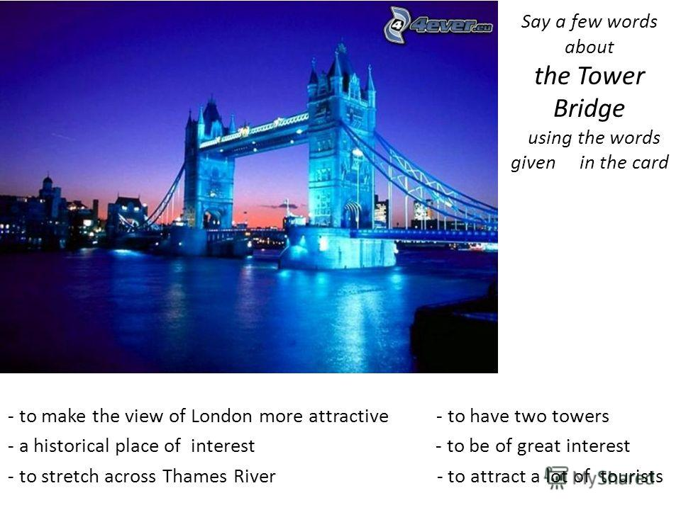 Say a few words about the Tower Bridge using the words given in the card - to make the view of London more attractive - to have two towers - a historical place of interest - to be of great interest - to stretch across Thames River - to attract a lot