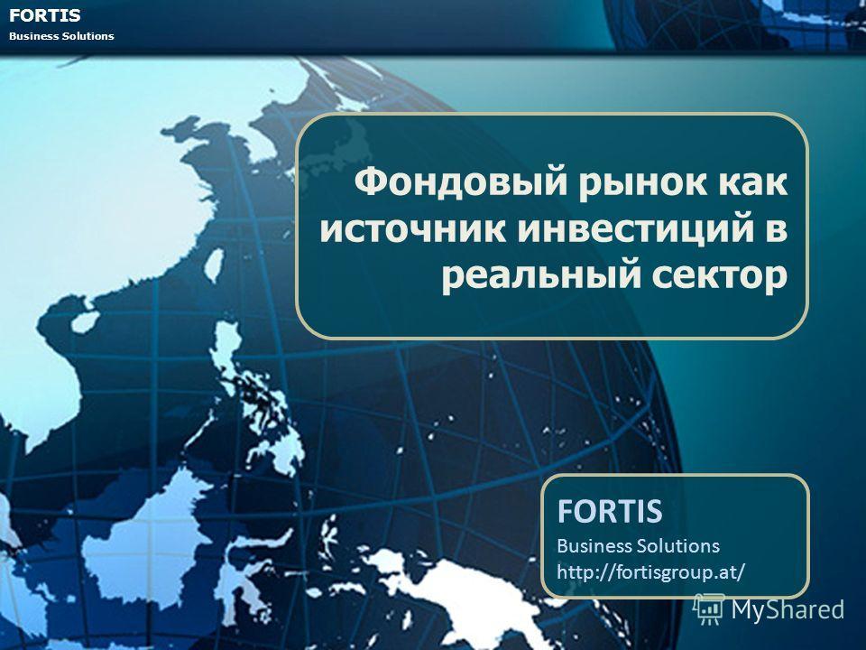 FORTIS Business Solutions Фондовый рынок как источник инвестиций в реальный сектор FORTIS Business Solutions http://fortisgroup.at/